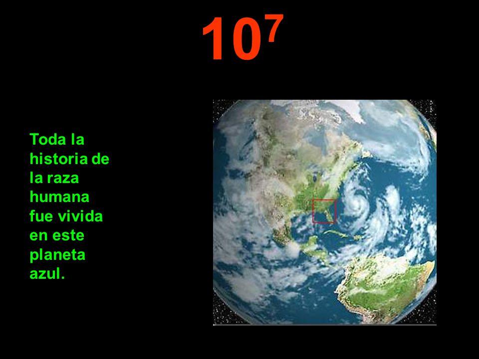 10 7 Toda la historia de la raza humana fue vivida en este planeta azul.