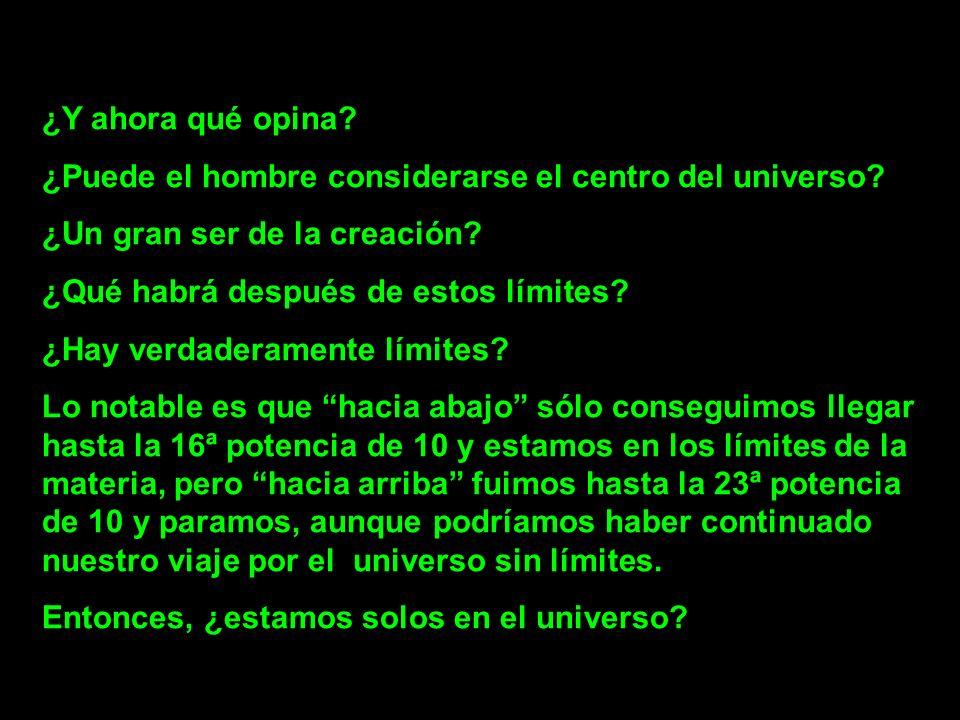 ¿Y ahora qué opina? ¿Puede el hombre considerarse el centro del universo? ¿Un gran ser de la creación? ¿Qué habrá después de estos límites? ¿Hay verda