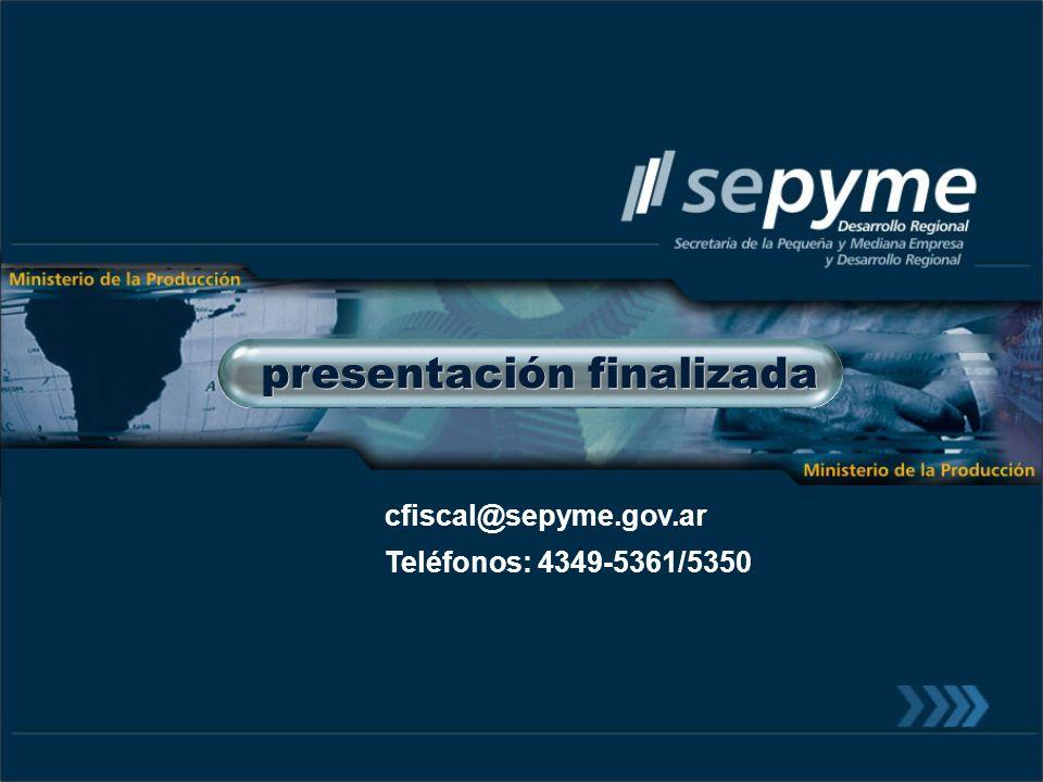presentación finalizada cfiscal@sepyme.gov.ar Teléfonos: 4349-5361/5350
