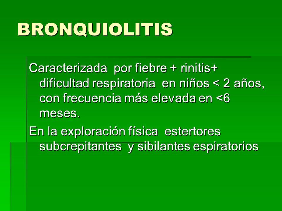 BRONQUIOLITIS Caracterizada por fiebre + rinitis+ dificultad respiratoria en niños < 2 años, con frecuencia más elevada en <6 meses.