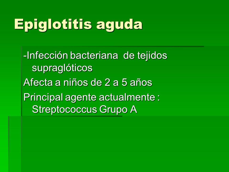 Epiglotitis aguda -Infección bacteriana de tejidos supraglóticos Afecta a niños de 2 a 5 años Principal agente actualmente : Streptococcus Grupo A