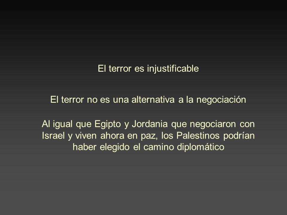 El terror es injustificable El terror no es una alternativa a la negociación Al igual que Egipto y Jordania que negociaron con Israel y viven ahora en paz, los Palestinos podrían haber elegido el camino diplomático