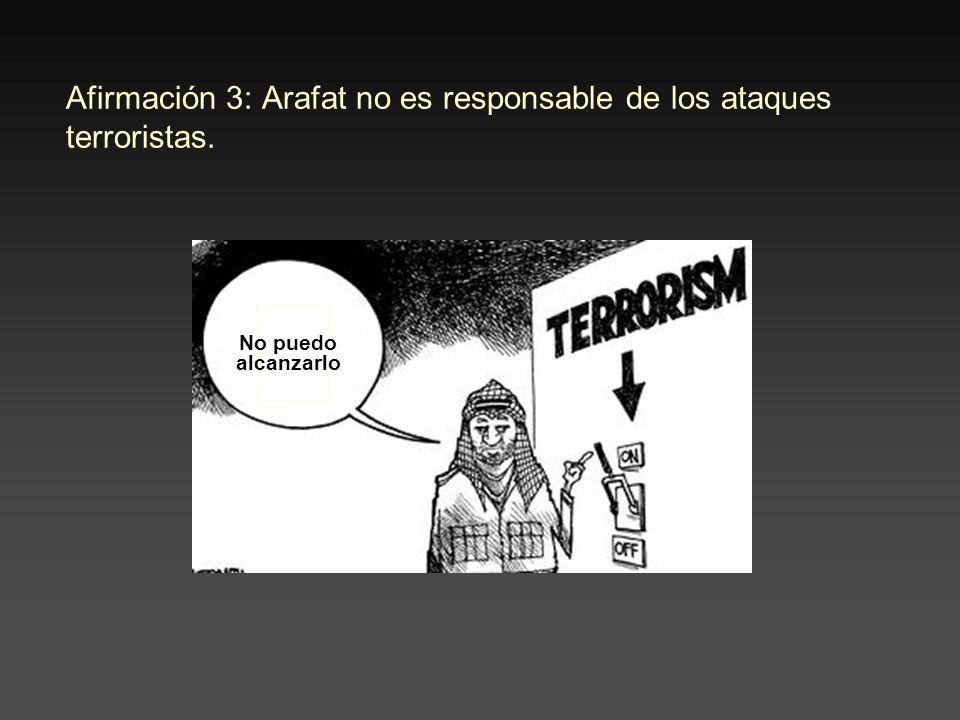Afirmación 3: Arafat no es responsable de los ataques terroristas. No puedo alcanzarlo
