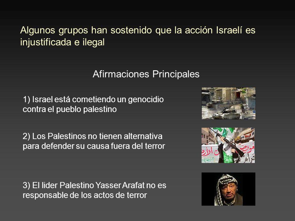 Algunos grupos han sostenido que la acción Israelí es injustificada e ilegal Afirmaciones Principales 2) Los Palestinos no tienen alternativa para defender su causa fuera del terror 3) El lider Palestino Yasser Arafat no es responsable de los actos de terror 1) Israel está cometiendo un genocidio contra el pueblo palestino