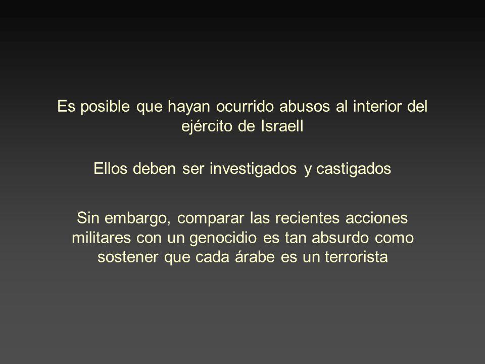 Es posible que hayan ocurrido abusos al interior del ejército de IsraelI Ellos deben ser investigados y castigados Sin embargo, comparar las recientes acciones militares con un genocidio es tan absurdo como sostener que cada árabe es un terrorista