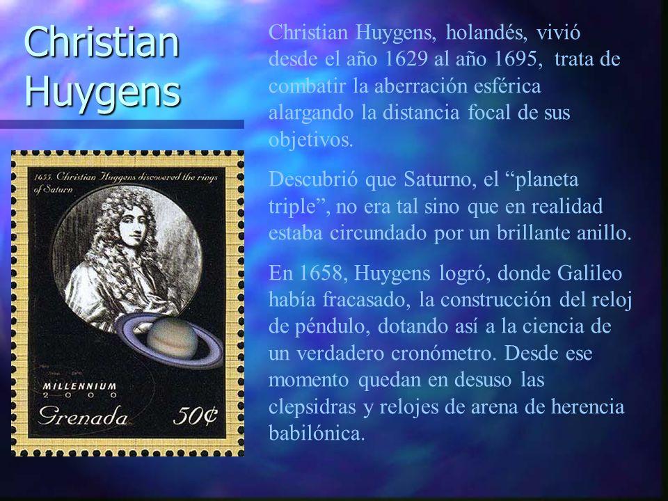 Christian Huygens, holandés, vivió desde el año 1629 al año 1695, trata de combatir la aberración esférica alargando la distancia focal de sus objetiv