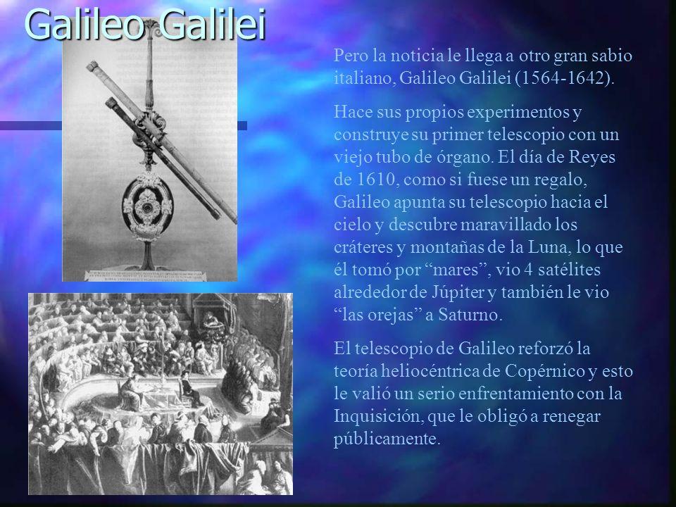 Pero la noticia le llega a otro gran sabio italiano, Galileo Galilei (1564-1642). Hace sus propios experimentos y construye su primer telescopio con u