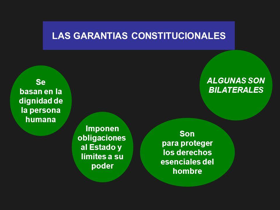 LAS GARANTIAS CONSTITUCIONALES Se basan en la dignidad de la persona humana Imponen obligaciones al Estado y límites a su poder Son para proteger los