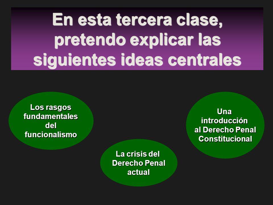 En esta tercera clase, pretendo explicar las siguientes ideas centrales Los rasgos fundamentalesdelfuncionalismo La crisis del Derecho Penal actual Un