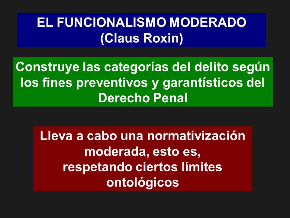 EL FUNCIONALISMO MODERADO (Claus Roxin) Construye las categorías del delito según los fines preventivos y garantísticos del Derecho Penal Lleva a cabo