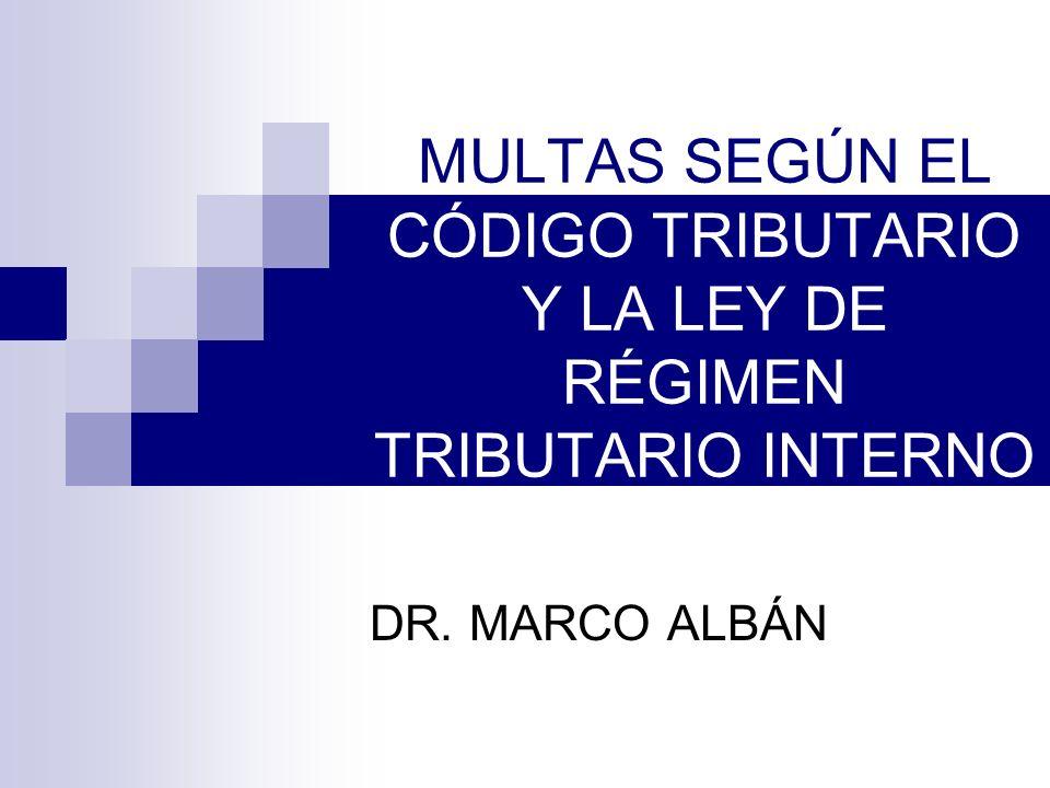 MULTAS SEGÚN EL CÓDIGO TRIBUTARIO Y LA LEY DE RÉGIMEN TRIBUTARIO INTERNO DR. MARCO ALBÁN