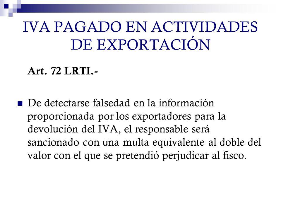 IVA PAGADO EN ACTIVIDADES DE EXPORTACIÓN Art. 72 LRTI.- De detectarse falsedad en la información proporcionada por los exportadores para la devolución