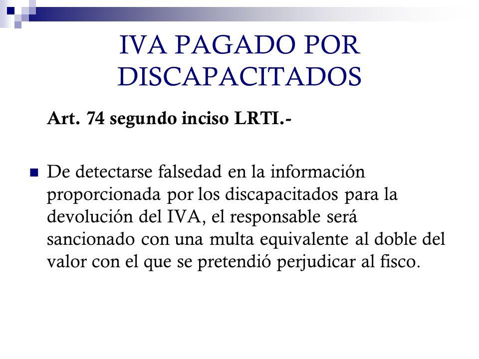 IVA PAGADO POR DISCAPACITADOS Art. 74 segundo inciso LRTI.- De detectarse falsedad en la información proporcionada por los discapacitados para la devo
