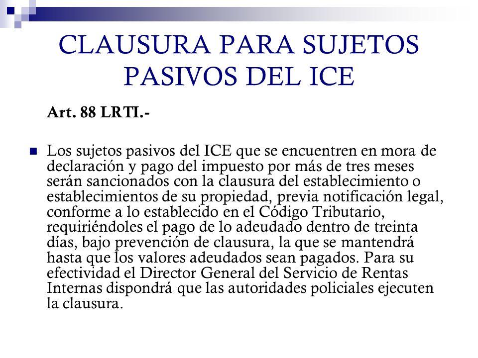 CLAUSURA PARA SUJETOS PASIVOS DEL ICE Art. 88 LRTI.- Los sujetos pasivos del ICE que se encuentren en mora de declaración y pago del impuesto por más