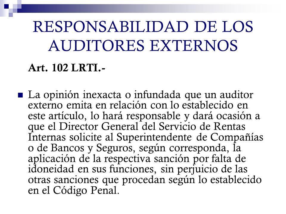 RESPONSABILIDAD DE LOS AUDITORES EXTERNOS Art. 102 LRTI.- La opinión inexacta o infundada que un auditor externo emita en relación con lo establecido