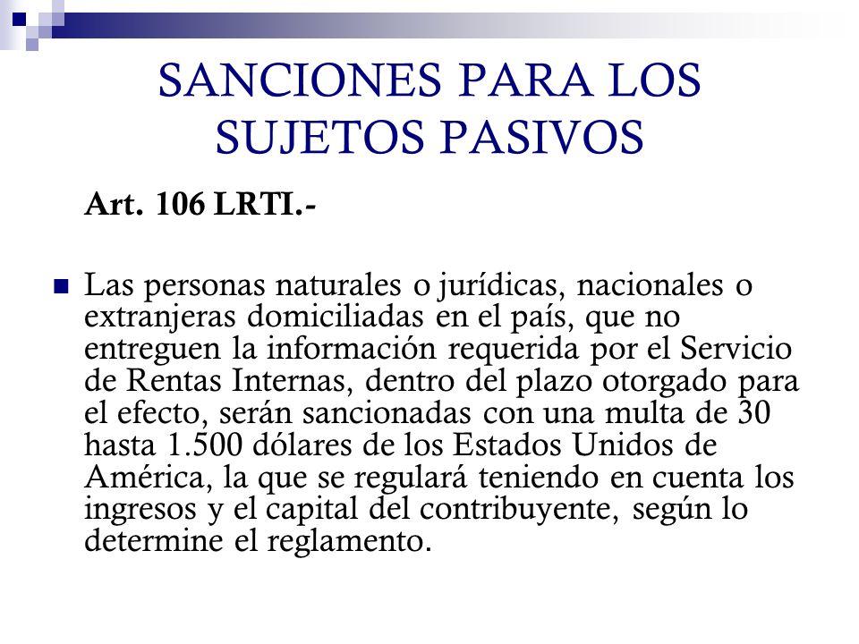 SANCIONES PARA LOS SUJETOS PASIVOS Art. 106 LRTI.- Las personas naturales o jurídicas, nacionales o extranjeras domiciliadas en el país, que no entreg