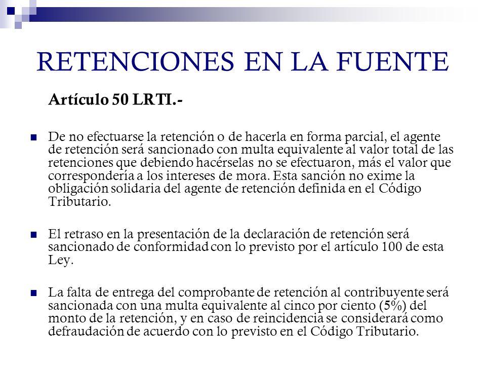 RETENCIONES EN LA FUENTE Artículo 50 LRTI.- De no efectuarse la retención o de hacerla en forma parcial, el agente de retención será sancionado con mu