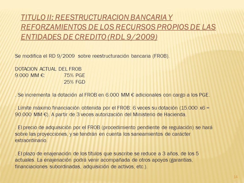 TITULO II: REESTRUCTURACION BANCARIA Y REFORZAMIENTOS DE LOS RECURSOS PROPIOS DE LAS ENTIDADES DE CREDITO (RDL 9/2009) 14 Se modifica el RD 9/2009 sobre reestructuración bancaria (FROB).