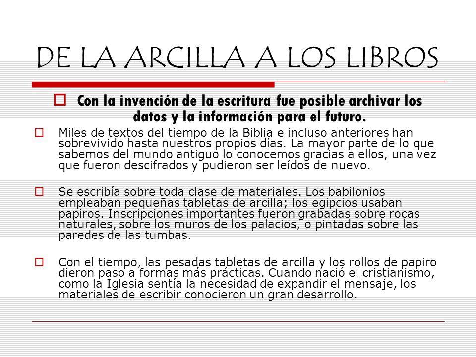 DE LA ARCILLA A LOS LIBROS Con la invención de la escritura fue posible archivar los datos y la información para el futuro. Miles de textos del tiempo