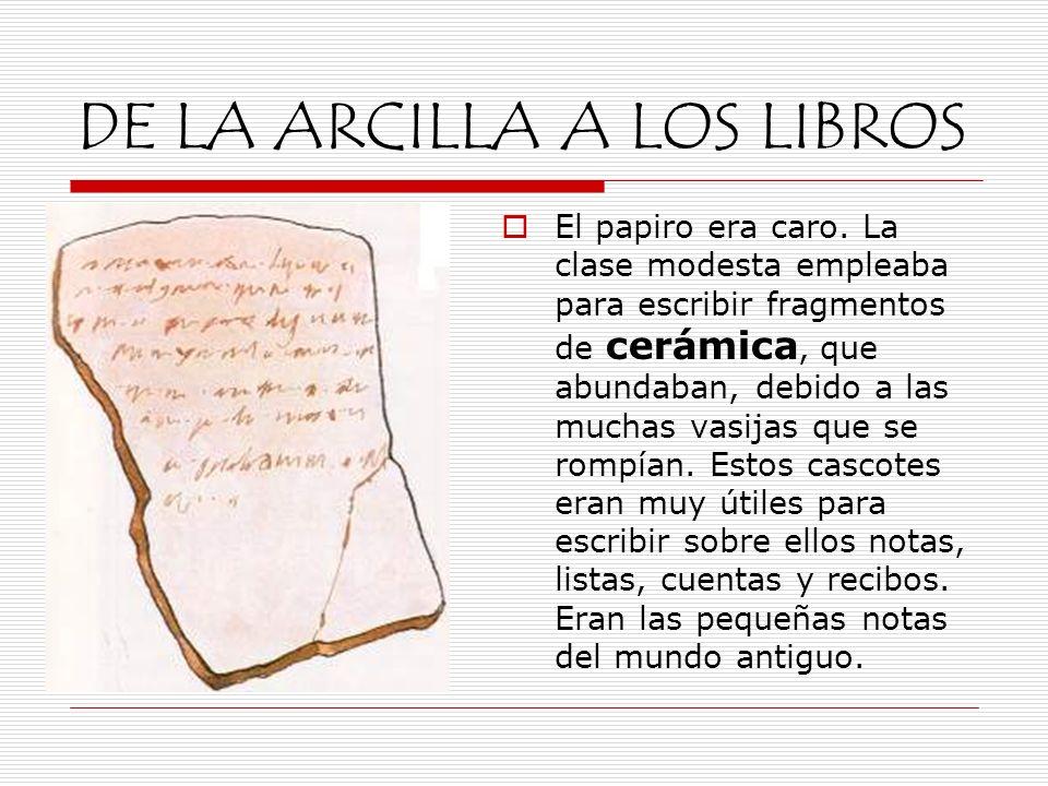 DE LA ARCILLA A LOS LIBROS El papiro era caro. La clase modesta empleaba para escribir fragmentos de cerámica, que abundaban, debido a las muchas vasi