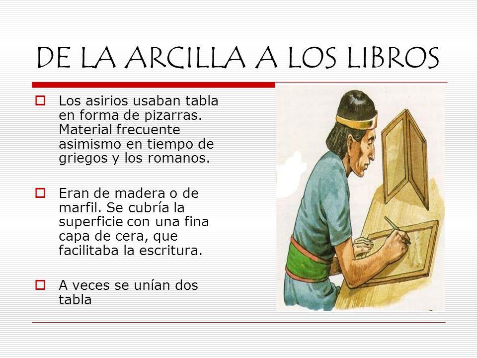 DE LA ARCILLA A LOS LIBROS Los asirios usaban tabla en forma de pizarras. Material frecuente asimismo en tiempo de griegos y los romanos. Eran de made