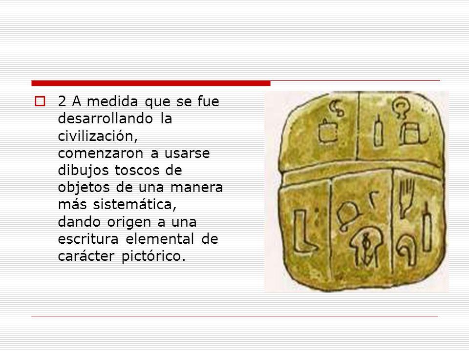 2 A medida que se fue desarrollando la civilización, comenzaron a usarse dibujos toscos de objetos de una manera más sistemática, dando origen a una e