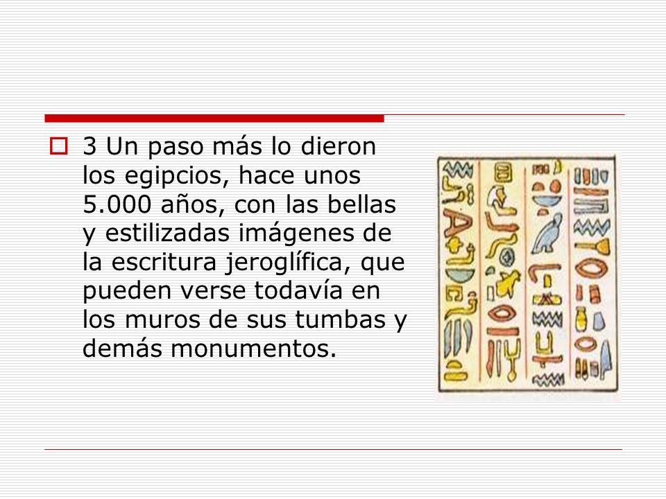 3 Un paso más lo dieron los egipcios, hace unos 5.000 años, con las bellas y estilizadas imágenes de la escritura jeroglífica, que pueden verse todaví