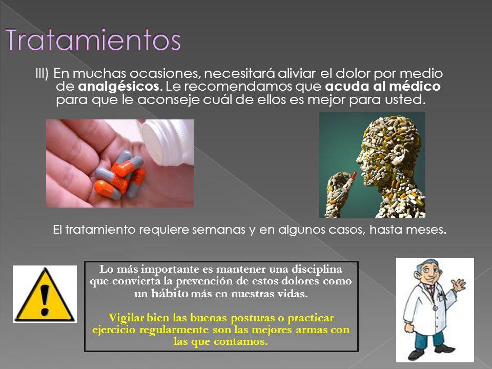 III) En muchas ocasiones, necesitará aliviar el dolor por medio de analgésicos. Le recomendamos que acuda al médico para que le aconseje cuál de ellos
