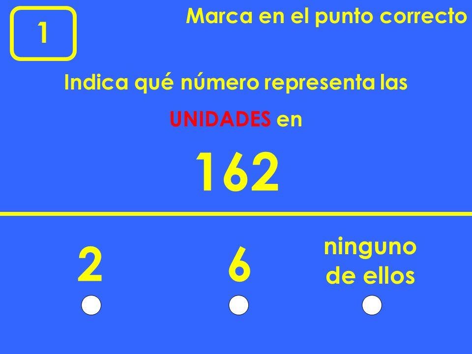 1 Marca en el punto correcto 162 26 ninguno Indica qué número representa las UNIDADES en de ellos
