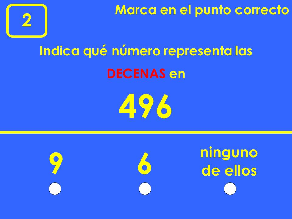2 Marca en el punto correcto 496 96 ninguno Indica qué número representa las DECENAS en de ellos