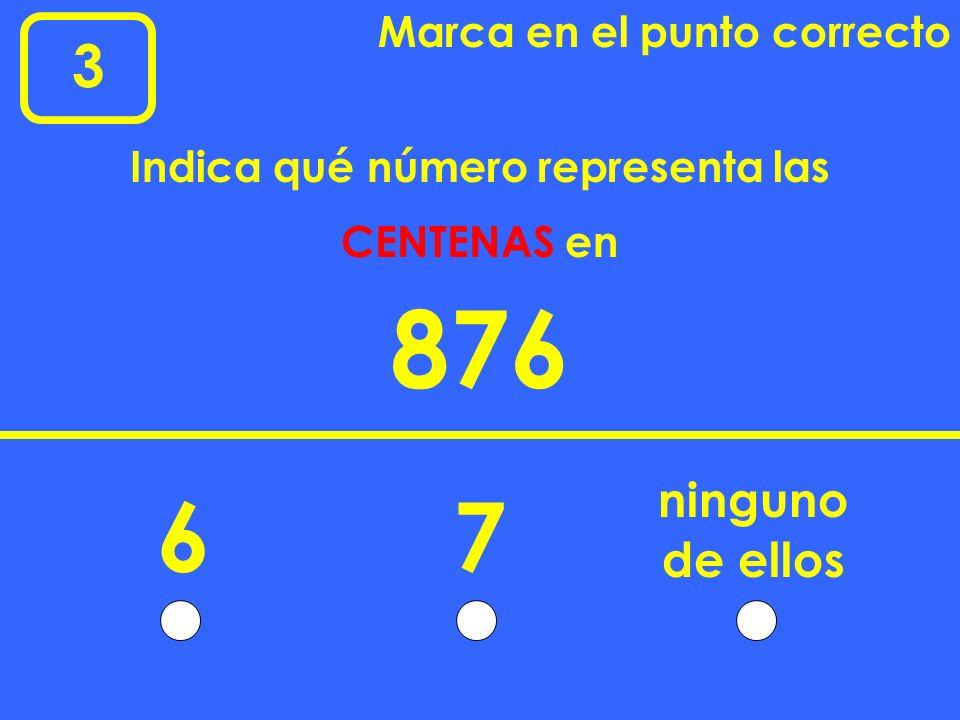 3 Marca en el punto correcto 876 67 ninguno Indica qué número representa las CENTENAS en de ellos