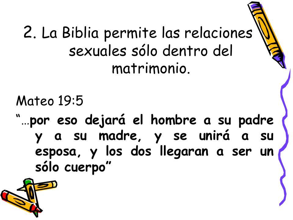 2. La Biblia permite las relaciones sexuales sólo dentro del matrimonio. Mateo 19:5 …por eso dejará el hombre a su padre y a su madre, y se unirá a su