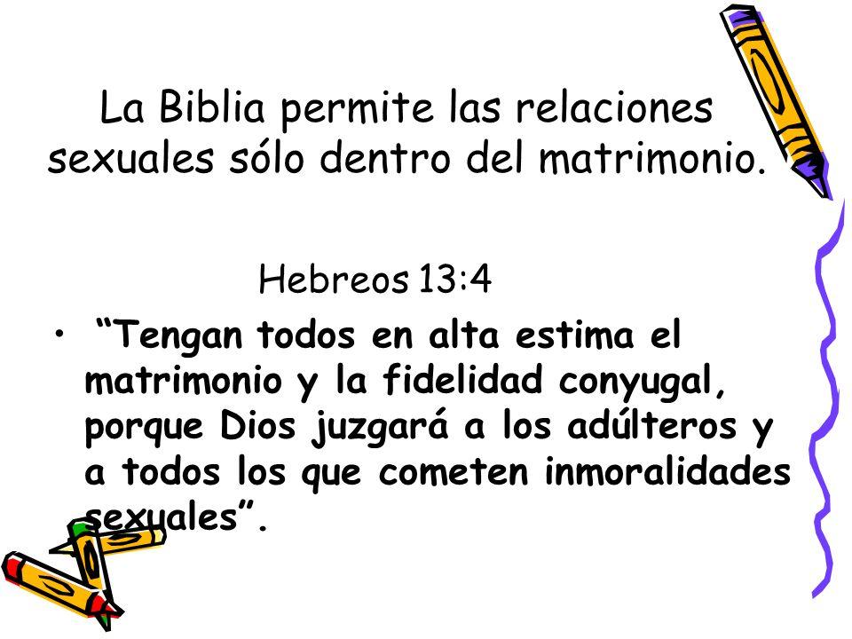La Biblia permite las relaciones sexuales sólo dentro del matrimonio. Hebreos 13:4 Tengan todos en alta estima el matrimonio y la fidelidad conyugal,