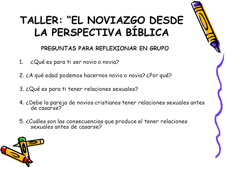 TALLER: EL NOVIAZGO DESDE LA PERSPECTIVA BÍBLICA PREGUNTAS PARA REFLEXIONAR EN GRUPO 1.¿Qué es para ti ser novio o novia? 2. ¿A qué edad podemos hacer