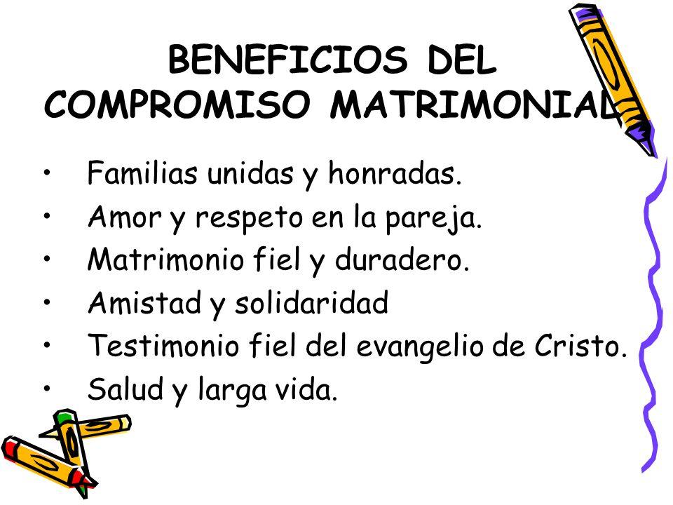 BENEFICIOS DEL COMPROMISO MATRIMONIAL Familias unidas y honradas. Amor y respeto en la pareja. Matrimonio fiel y duradero. Amistad y solidaridad Testi