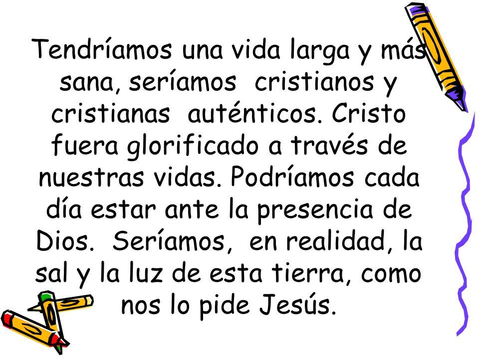 Tendríamos una vida larga y más sana, seríamos cristianos y cristianas auténticos. Cristo fuera glorificado a través de nuestras vidas. Podríamos cada