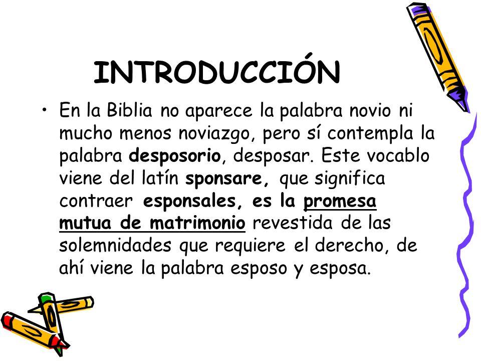 INTRODUCCIÓN En la Biblia no aparece la palabra novio ni mucho menos noviazgo, pero sí contempla la palabra desposorio, desposar. Este vocablo viene d