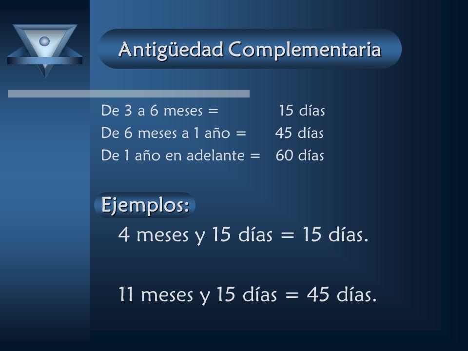 Antigüedad Complementaria De 3 a 6 meses = 15 días De 6 meses a 1 año = 45 días De 1 año en adelante = 60 díasEjemplos: 4 meses y 15 días = 15 días.