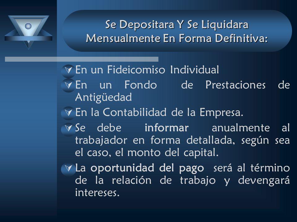 Se Depositara Y Se Liquidara Mensualmente En Forma Definitiva: En un Fideicomiso Individual En un Fondo de Prestaciones de Antigüedad En la Contabilidad de la Empresa.