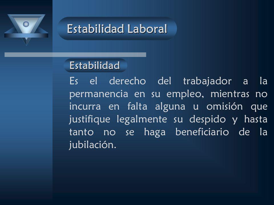 Estabilidad Es el derecho del trabajador a la permanencia en su empleo, mientras no incurra en falta alguna u omisión que justifique legalmente su despido y hasta tanto no se haga beneficiario de la jubilación.