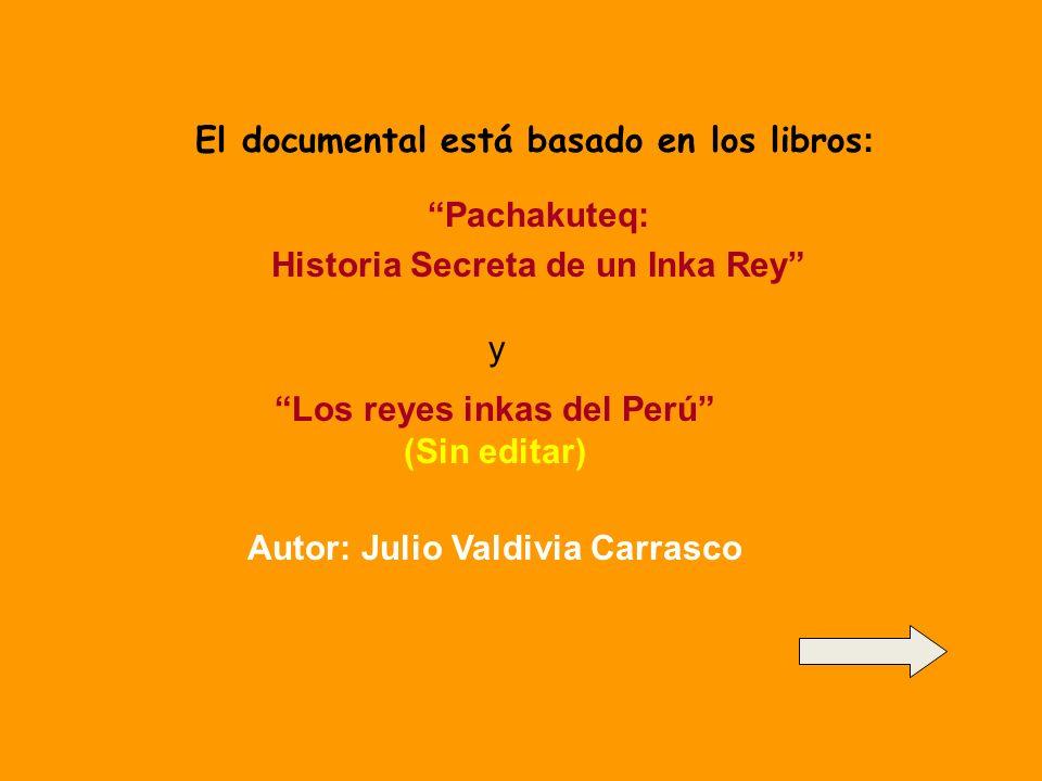 El documental está basado en los libros : Pachakuteq: Historia Secreta de un Inka Rey y Los reyes inkas del Perú (Sin editar) Autor: Julio Valdivia Carrasco