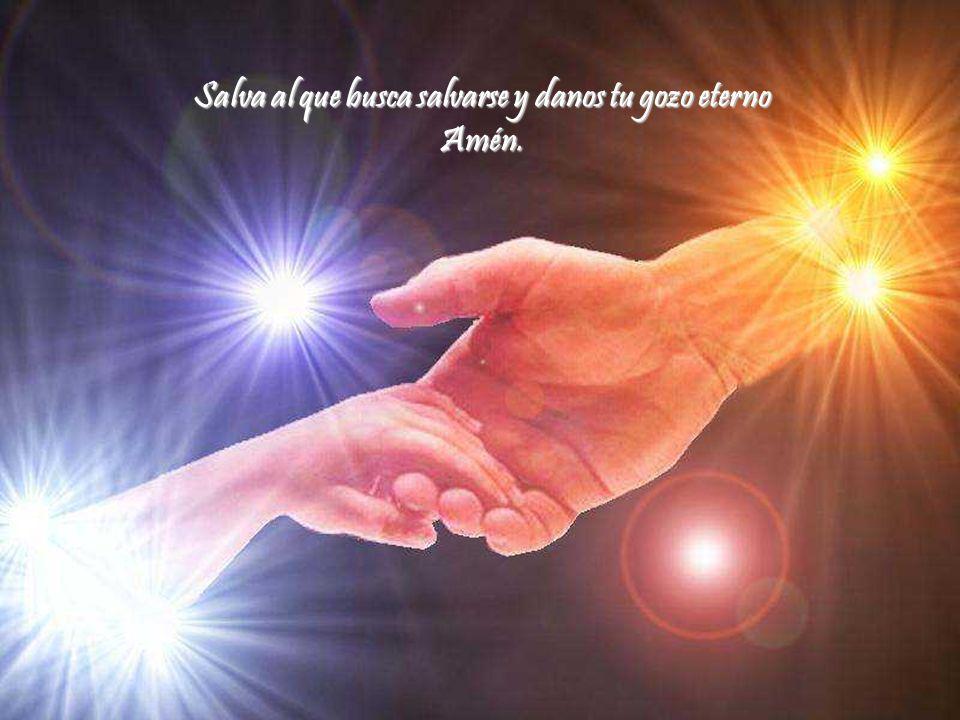 Salva al que busca salvarse y danos tu gozo eterno Amén.