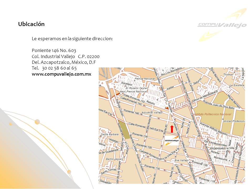 Ubicación Le esperamos en la siguiente direccion: Poniente 146 No. 603 Col. Industrial Vallejo C.P. 02200 Del. Azcapotzalco, México, D.F Tel. 30 02 58