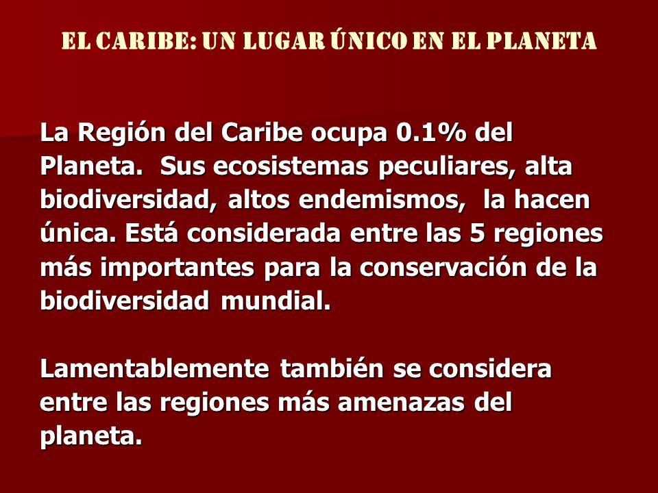 El Caribe: UN lugar único EN EL PLANETA La Región del Caribe ocupa 0.1% del Planeta. Sus ecosistemas peculiares, alta biodiversidad, altos endemismos,