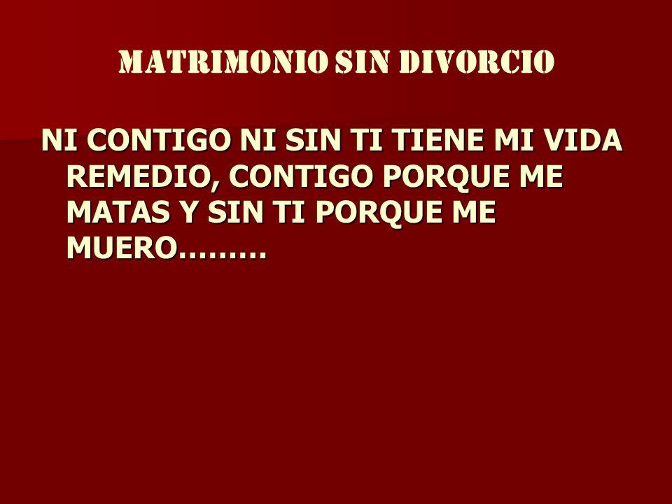 MATRIMONIO SIN DIVORCIO NI CONTIGO NI SIN TI TIENE MI VIDA REMEDIO, CONTIGO PORQUE ME MATAS Y SIN TI PORQUE ME MUERO………