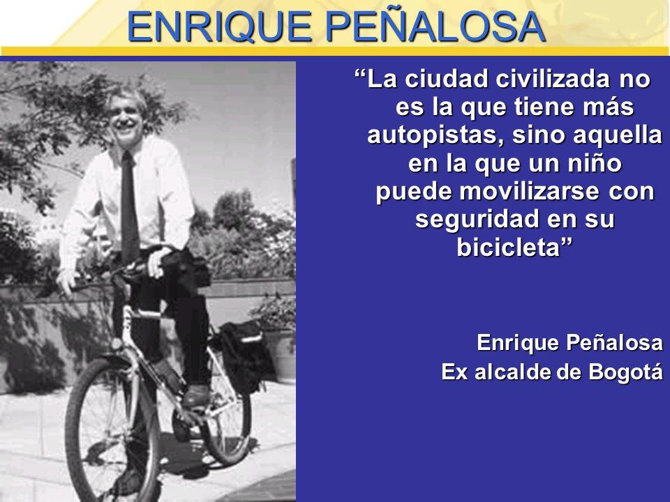 ENRIQUE PEÑALOSA La ciudad civilizada no es la que tiene más autopistas, sino aquella en la que un niño puede movilizarse con seguridad en su bicicleta Enrique Peñalosa Ex alcalde de Bogotá