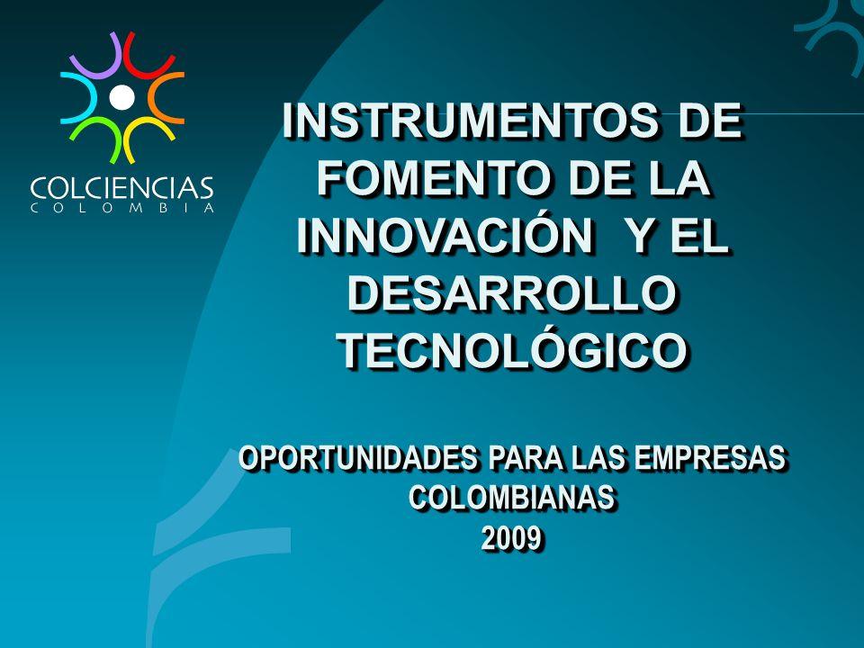 INSTRUMENTOS DE FOMENTO DE LA INNOVACIÓN Y EL DESARROLLO TECNOLÓGICO OPORTUNIDADES PARA LAS EMPRESAS COLOMBIANAS 2009 INSTRUMENTOS DE FOMENTO DE LA IN