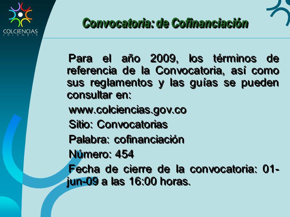 Convocatoria: de Cofinanciación Para el año 2009, los términos de referencia de la Convocatoria, así como sus reglamentos y las guías se pueden consultar en: www.colciencias.gov.co Sitio: Convocatorias Palabra: cofinanciación Número: 454 Fecha de cierre de la convocatoria: 01- jun-09 a las 16:00 horas.