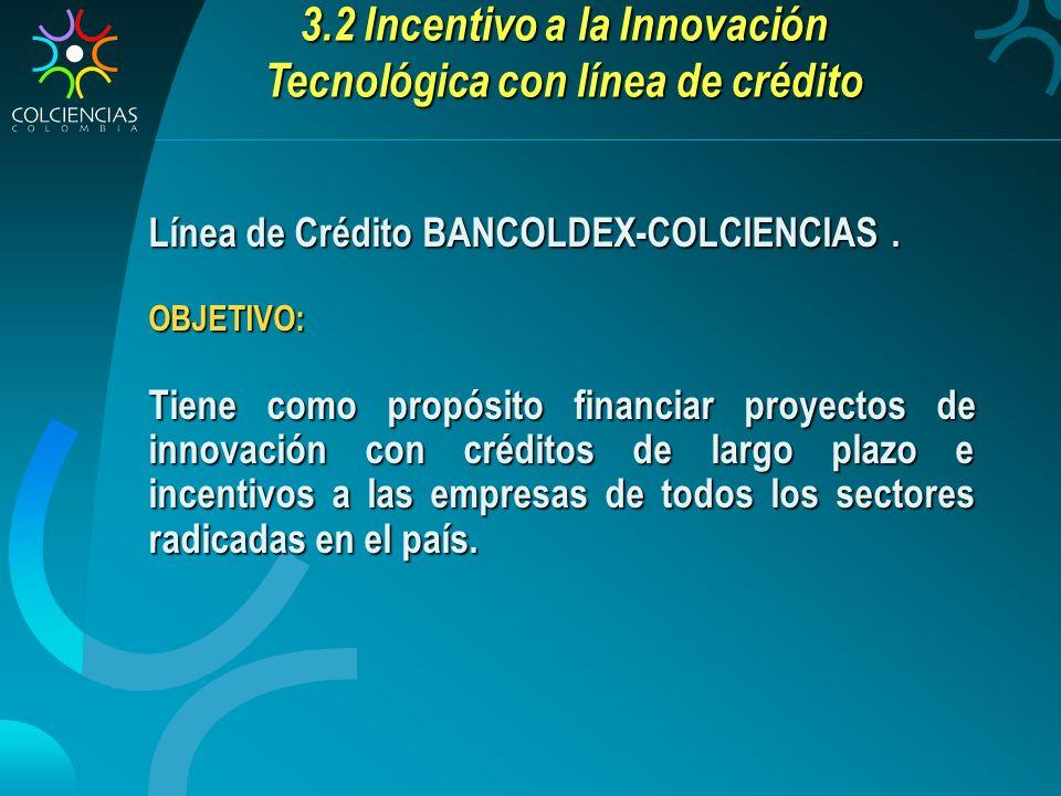 Línea de Crédito BANCOLDEX-COLCIENCIAS. OBJETIVO: Tiene como propósito financiar proyectos de innovación con créditos de largo plazo e incentivos a la