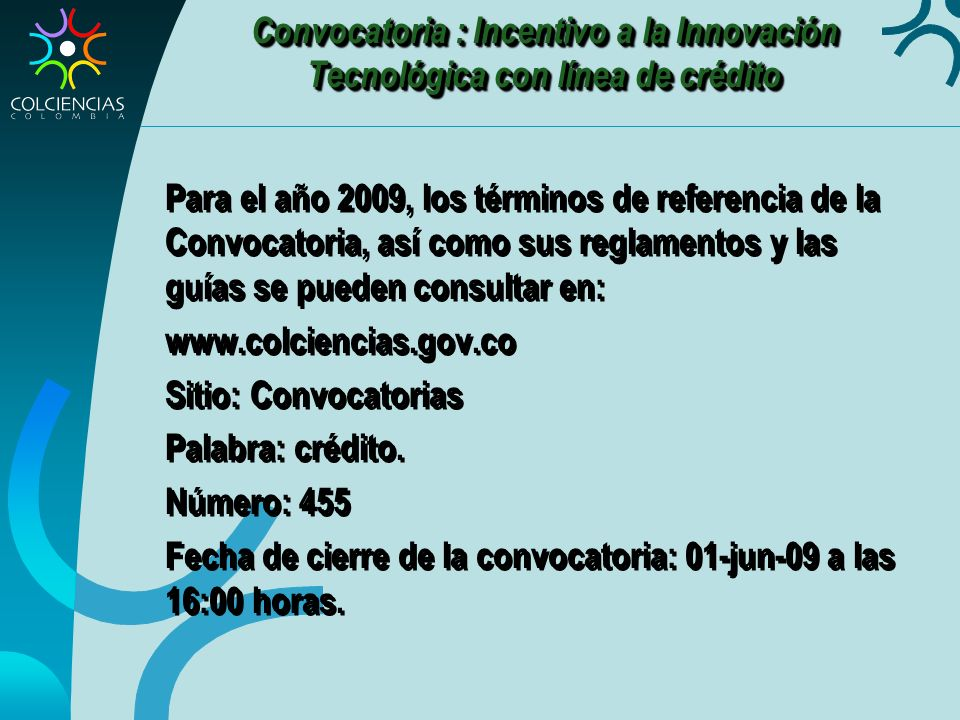 Convocatoria : Incentivo a la Innovación Tecnológica con línea de crédito Para el año 2009, los términos de referencia de la Convocatoria, así como sus reglamentos y las guías se pueden consultar en: www.colciencias.gov.co Sitio: Convocatorias Palabra: crédito.